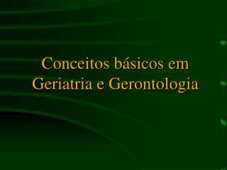 Conceitos b sicos em Geriatria e Gerontologia