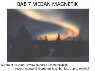 Aurora   curtain  several hundred kilometers high,                      several thousand kilometers long, but less than