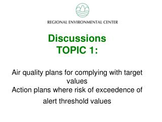 Discussion Topic 2 Discussions TOPIC 1:   Air quality plans for complying with target values  Action plans where risk of