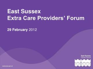East Sussex  Extra Care Providers  Forum   29 February 2012