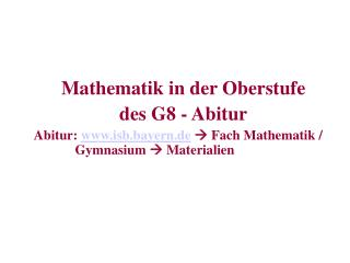 Mathematik in der Oberstufe   des G8 - Abitur Abitur: isb.bayern.de  Fach Mathematik