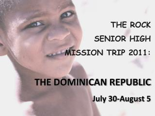 THE ROCK  SENIOR HIGH  MISSION TRIP 2011:                                           THE DOMINICAN REPUBLIC July 30-Augus