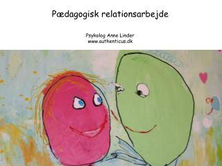 P dagogisk relationsarbejde    Psykolog Anne Linder authenticus.dk