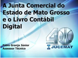 A Junta Comercial do Estado de Mato Grosso e o Livro Cont bil Digital   F bio Granja J nior Assessor T cnico