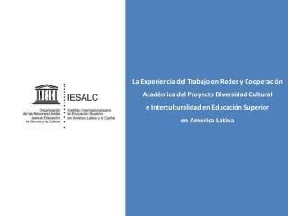 La Experiencia del Trabajo en Redes y Cooperaci n Acad mica del Proyecto Diversidad Cultural e Interculturalidad en Educ