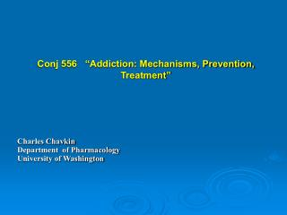 Conj 556    Addiction: Mechanisms, Prevention, Treatment         Charles Chavkin  Department  of Pharmacology University