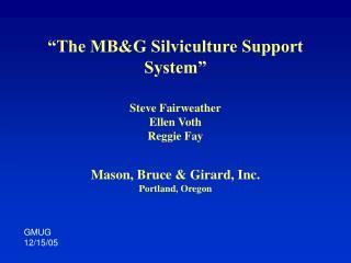 The MBG Silviculture Support System    Steve Fairweather Ellen Voth Reggie Fay   Mason, Bruce  Girard, Inc. Portland, O