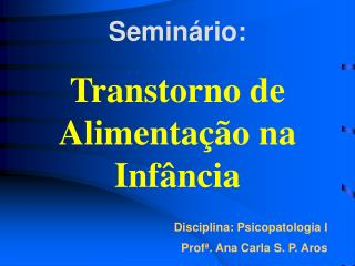 Semin rio:  Transtorno de Alimenta  o na Inf ncia     Disciplina: Psicopatologia I Prof . Ana Carla S. P. Aros