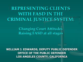 REPRESENTING CLIENTS WITH FASD IN THE CRIMINAL JUSTICE SYSTEM:  Changing Court Attitudes Raising FASD at all stages
