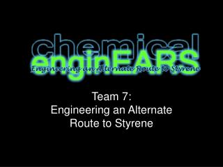 Team 7: Engineering an Alternate  Route to Styrene