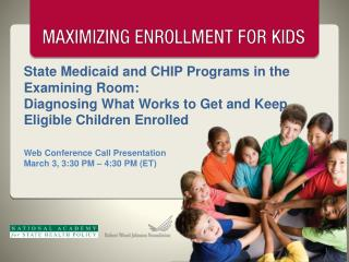 State Medicaid and CHIP Programs in the Examining Room:  Diagnosing What Works to Get and Keep Eligible Children Enrolle