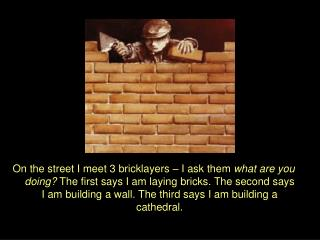 On the street I meet 3 bricklayers   I ask them what are you doing The first says I am laying bricks. The second says I