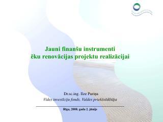 Jauni finan u instrumenti  eku renovacijas projektu realizacijai      Dr.scg. Ilze Purina Vides investiciju fonds, Valde