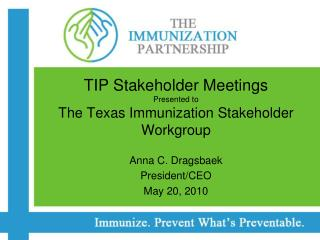 TIP Stakeholder Meetings Presented to  The Texas Immunization Stakeholder Workgroup