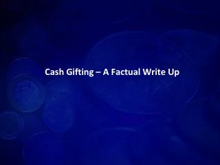 cash gifting – a factual write up