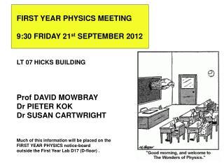 FIRST YEAR PHYSICS MEETING  9:30 FRIDAY 21st SEPTEMBER 2012   LT 07 HICKS BUILDING    Prof DAVID MOWBRAY Dr PIETER KOK D