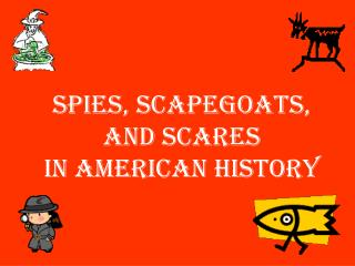 Spies, Scapegoats, and Scares  in American History