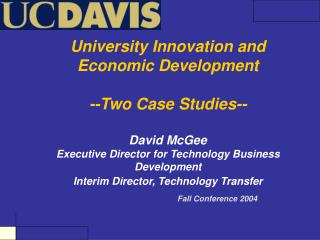 University Innovation and Economic Development  --Two Case Studies--  David McGee Executive Director for Technology Busi