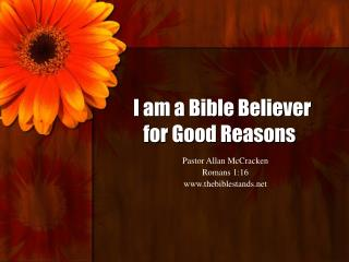 I am a Bible Believer for Good Reasons