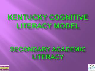 Kentucky Cognitive Literacy Model   Secondary academic literacy