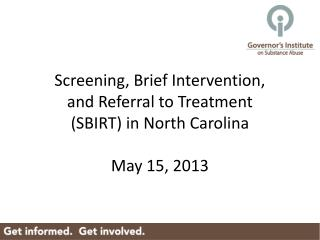 Screening, Brief Intervention,  and Referral to Treatment SBIRT in North Carolina  May 15, 2013