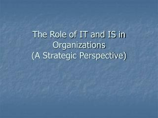 The Role of IT and IS in Organizations  A Strategic Perspective