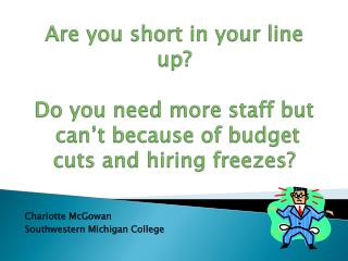 Are you short in your line up  Do you need more staff but  can t because of budget cuts and hiring freezes