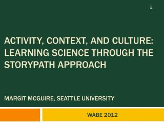 Activity, Context, and Culture: Learning Science through the Storypath Approach   MARGIT MCGUIRE, SEATTLE UNIVERSITY