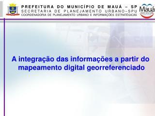 A integra  o das informa  es a partir do  mapeamento digital georreferenciado
