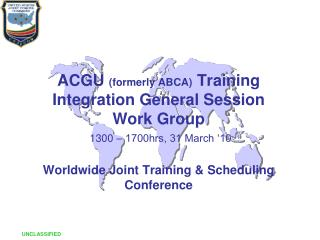 ACGU formerly ABCA Training Integration General Session Work Group  1300   1700hrs, 31 March  10   Worldwide Joint Train