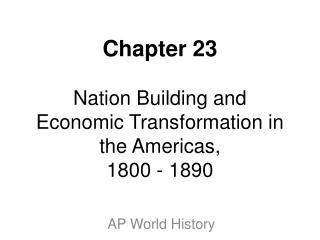 Chapter 23  Nation Building and Economic Transformation in the Americas, 1800 - 1890