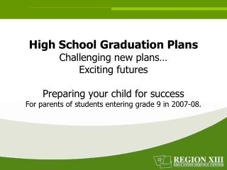 High School Graduation Plans Challenging new plans  Exciting futures  Preparing your child for success For parents of st
