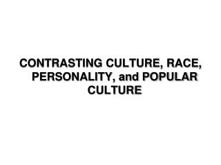 CONTRASTING CULTURE, RACE, PERSONALITY, and POPULAR CULTURE