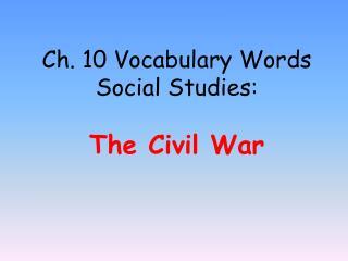 Ch. 10 Vocabulary Words Social Studies:  The Civil War