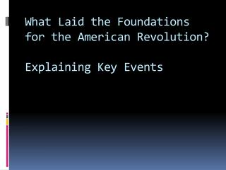 What Laid the Foundations for the American Revolution  Explaining Key Events