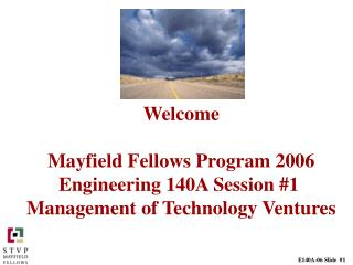 Welcome   Mayfield Fellows Program 2006 Engineering 140A Session 1  Management of Technology Ventures