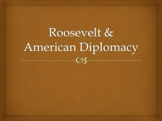 Roosevelt  American Diplomacy