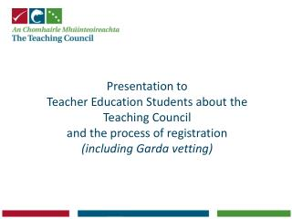 Presentation to  Teacher Education Students about the  Teaching Council  and the process of registration  including Gard
