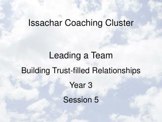 Issachar Coaching Cluster  Leading a Team Building Trust-filled Relationships Year 3 Session 5