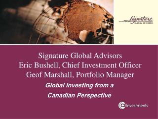 Signature Global Advisors Eric Bushell, Chief Investment Officer Geof Marshall, Portfolio Manager
