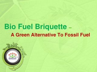 Bio Fuel Briquette � A Green Alternative To Fossil Fuel