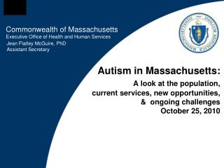Autism in Massachusetts:  A look at the population,   current services, new opportunities,     ongoing challenges   Octo