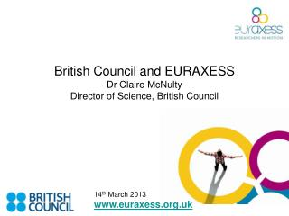 British Council and EURAXESS Dr Claire McNulty Director of Science, British Council