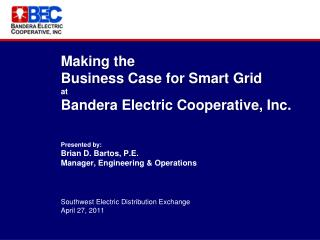 Making the  Business Case for Smart Grid  at  Bandera Electric Cooperative, Inc.   Presented by: Brian D. Bartos, P.E. M