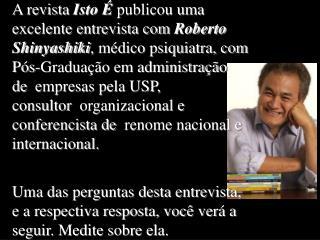 A revista Isto   publicou uma excelente entrevista com Roberto Shinyashiki, m dico psiquiatra, com P s-Gradua  o em admi