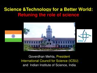 Goverdhan Mehta, President  International Council for Science ICSU and  Indian Institute of Science, India