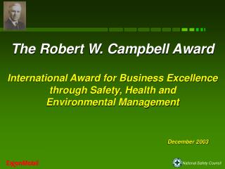The Robert W. Campbell Award  International Award for Business Excellence  through Safety, Health and  Environmental Man