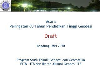 Acara Peringatan 60 Tahun Pendidikan Tinggi Geodesi  Draft  Bandung, Mei 2010    Program Studi Teknik Geodesi dan Geomat