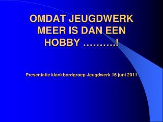 OMDAT JEUGDWERK  MEER IS DAN EEN  HOBBY    .   Presentatie klankbordgroep Jeugdwerk 16 juni 2011