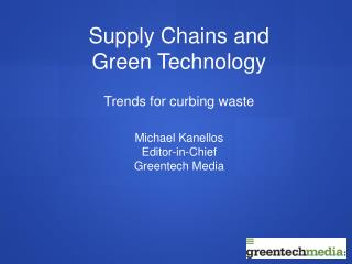 Supply Chains and Green Technology  Trends for curbing waste   Michael Kanellos Editor-in-Chief Greentech Media